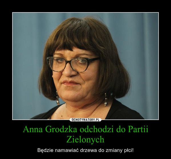 Anna Grodzka odchodzi do Partii Zielonych – Będzie namawiać drzewa do zmiany płci!
