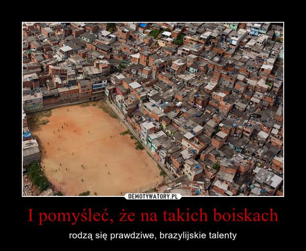 I pomyśleć, że na takich boiskach – rodzą się prawdziwe, brazylijskie talenty