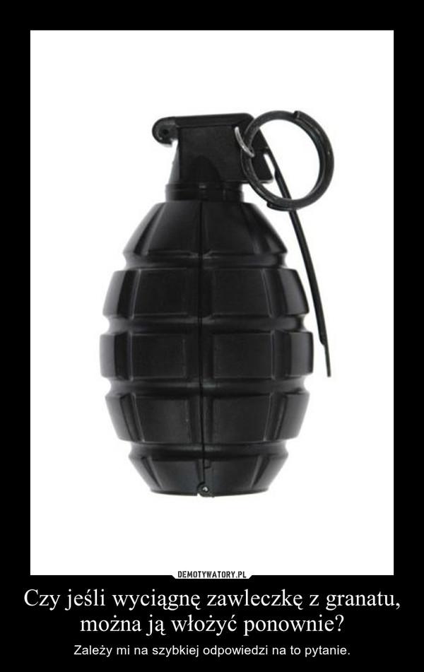 Czy jeśli wyciągnę zawleczkę z granatu, można ją włożyć ponownie? – Zależy mi na szybkiej odpowiedzi na to pytanie.