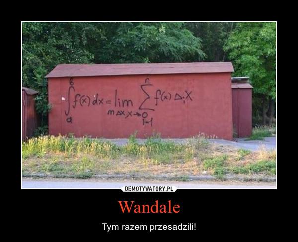 Wandale – Tym razem przesadzili!