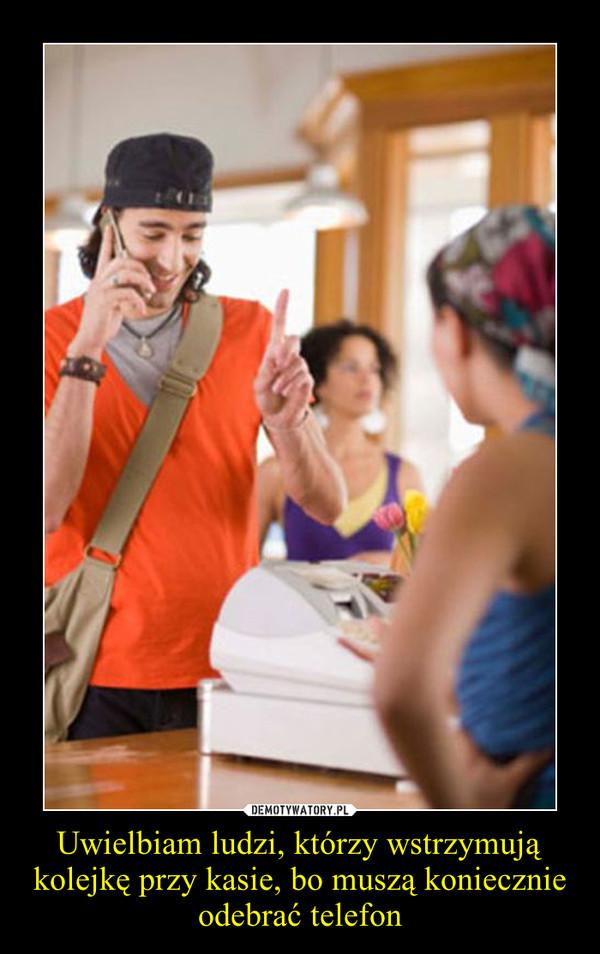 Uwielbiam ludzi, którzy wstrzymują kolejkę przy kasie, bo muszą koniecznie odebrać telefon –