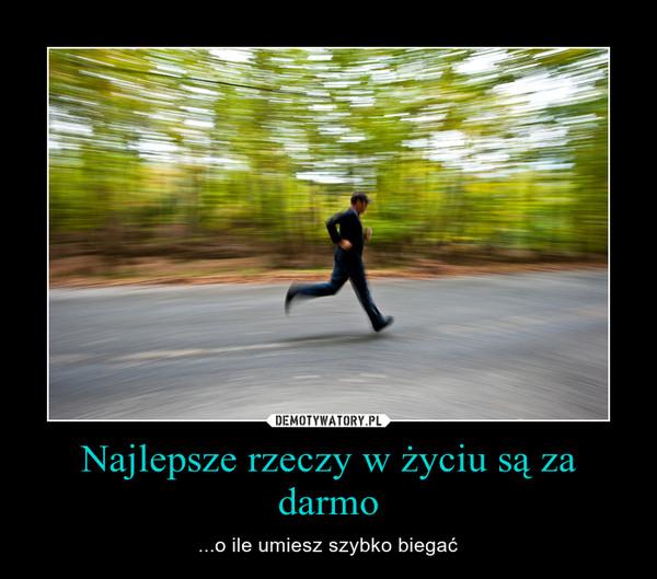 Najlepsze rzeczy w życiu są za darmo – ...o ile umiesz szybko biegać