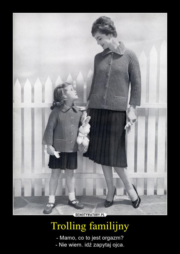 Trolling familijny – - Mamo, co to jest orgazm?- Nie wiem. idź zapytaj ojca.