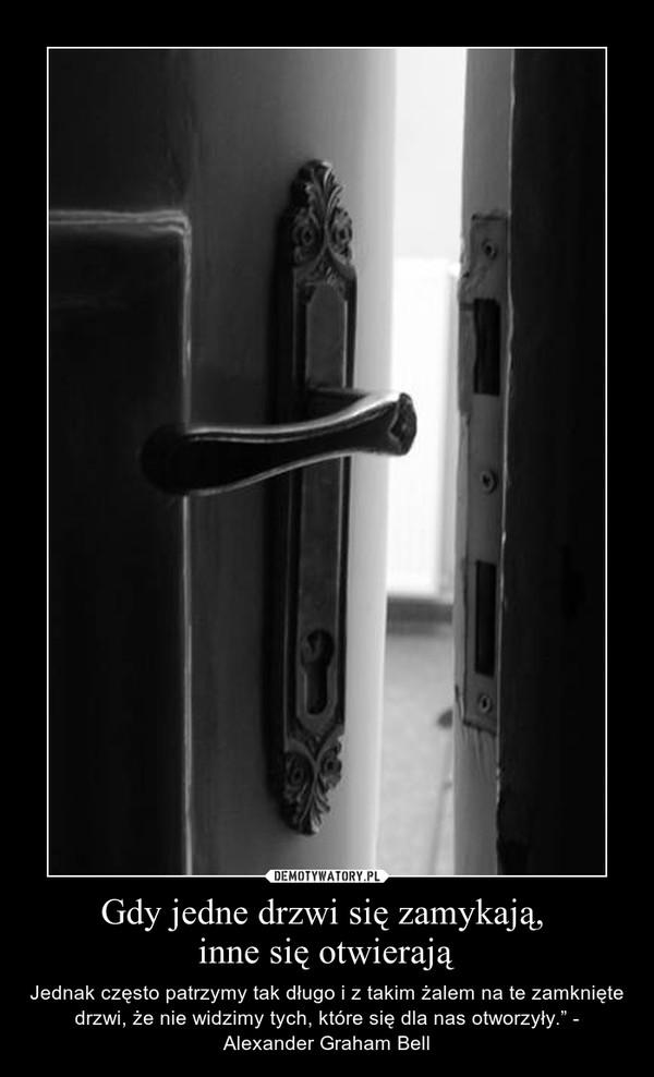 """Gdy jedne drzwi się zamykają, inne się otwierają – Jednak często patrzymy tak długo i z takim żalem na te zamknięte drzwi, że nie widzimy tych, które się dla nas otworzyły."""" - Alexander Graham Bell"""