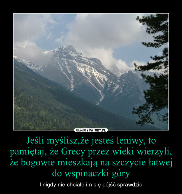 Jeśli myślisz,że jesteś leniwy, to pamiętaj, że Grecy przez wieki wierzyli, że bogowie mieszkają na szczycie łatwej do wspinaczki góry – I nigdy nie chciało im się pójść sprawdzić