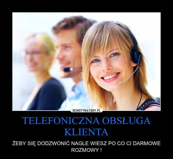 TELEFONICZNA OBSŁUGA KLIENTA – ŻEBY SIĘ DODZWONIĆ NAGLE WIESZ PO CO CI DARMOWE ROZMOWY !