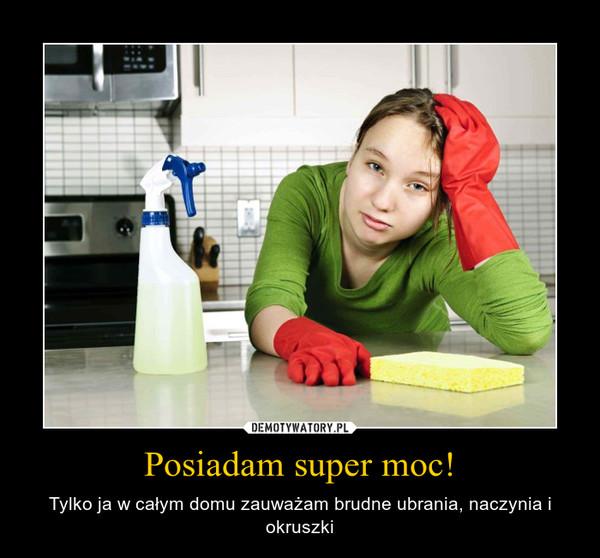 Posiadam super moc! – Tylko ja w całym domu zauważam brudne ubrania, naczynia i okruszki