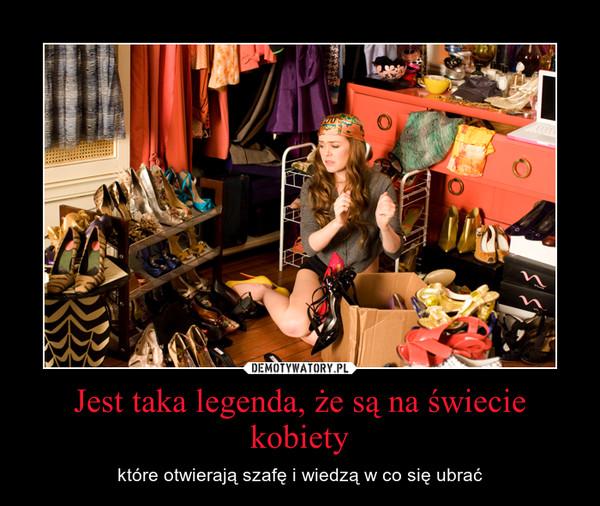 Jest taka legenda, że są na świecie kobiety – które otwierają szafę i wiedzą w co się ubrać