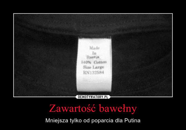 Zawartość bawełny – Mniejsza tylko od poparcia dla Putina