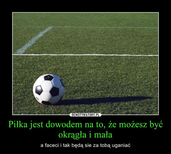 Piłka jest dowodem na to, że możesz być okrągła i mała – a faceci i tak będą sie za tobą uganiać