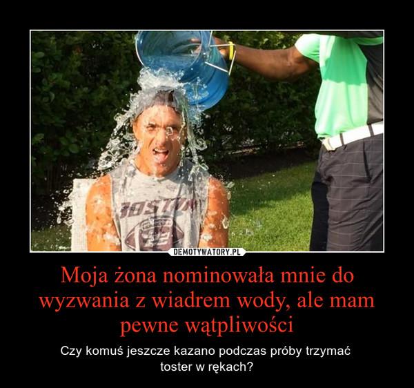 Moja żona nominowała mnie do wyzwania z wiadrem wody, ale mam pewne wątpliwości – Czy komuś jeszcze kazano podczas próby trzymać \ntoster w rękach?