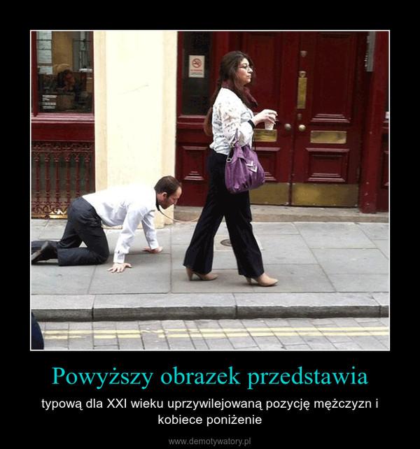 Powyższy obrazek przedstawia – typową dla XXI wieku uprzywilejowaną pozycję mężczyzn i kobiece poniżenie