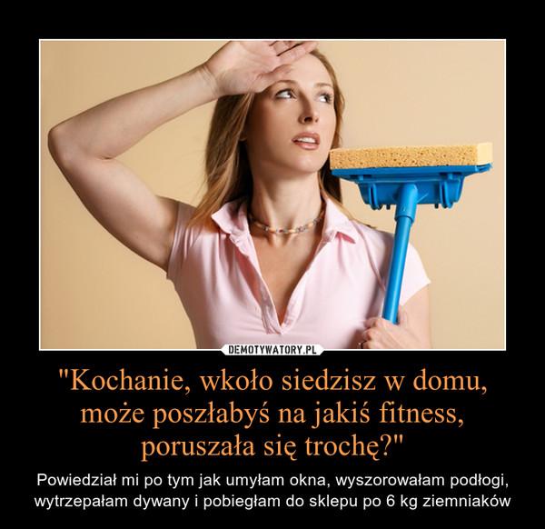 """""""Kochanie, wkoło siedzisz w domu, może poszłabyś na jakiś fitness, poruszała się trochę?"""" – Powiedział mi po tym jak umyłam okna, wyszorowałam podłogi, wytrzepałam dywany i pobiegłam do sklepu po 6 kg ziemniaków"""