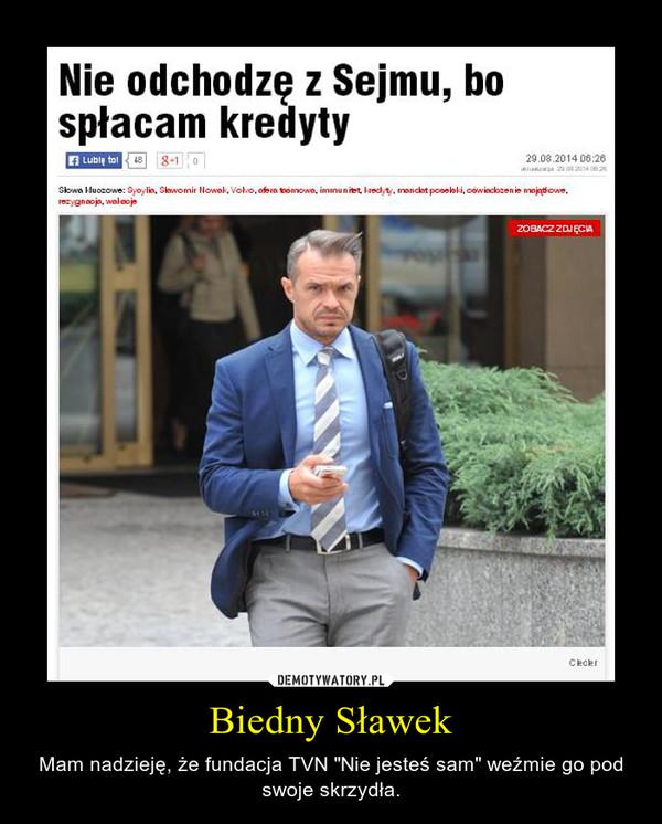 """Biedny Sławek – Mam nadzieję, że fundacja TVN """"Nie jesteś sam"""" weźmie go pod swoje skrzydła."""