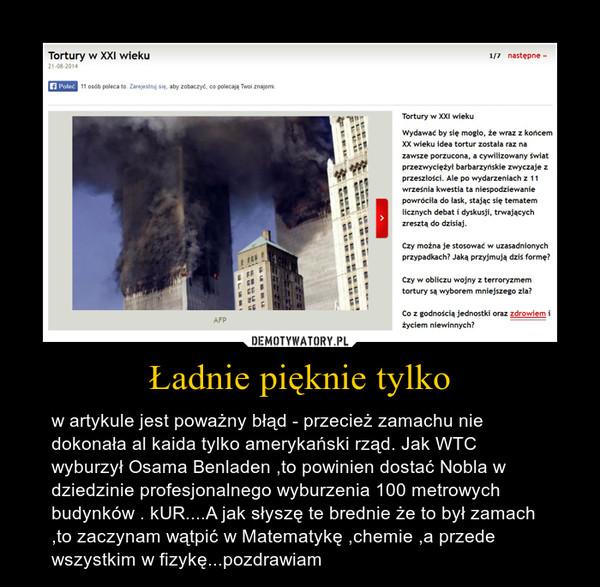 Ładnie pięknie tylko – w artykule jest poważny błąd - przecież zamachu nie dokonała al kaida tylko amerykański rząd. Jak WTC wyburzył Osama Benladen ,to powinien dostać Nobla w dziedzinie profesjonalnego wyburzenia 100 metrowych budynków . kUR....A jak słyszę te brednie że to był zamach ,to zaczynam wątpić w Matematykę ,chemie ,a przede wszystkim w fizykę...pozdrawiam