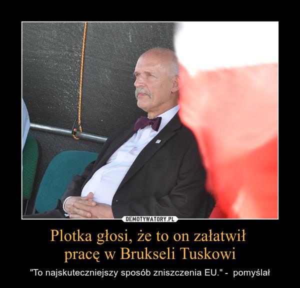 """Plotka głosi, że to on załatwił  pracę w Brukseli Tuskowi – """"To najskuteczniejszy sposób zniszczenia EU."""" -  pomyślał"""