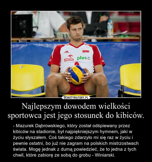 Najlepszym dowodem wielkości sportowca jest jego stosunek do kibiców. – - Mazurek Dąbrowskiego, który został odśpiewany przez kibiców na stadionie, był najpiękniejszym hymnem, jaki w życiu słyszałem. Coś takiego zdarzyło mi się raz w życiu i pewnie ostatni, bo już nie zagram na polskich mistrzostwach świata. Mogę jednak z dumą powiedzieć, że to jedna z tych chwil, które zabiorę ze sobą do grobu - Winiarski.