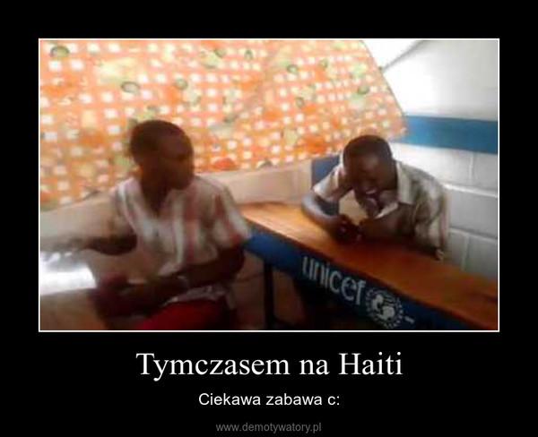 Tymczasem na Haiti – Ciekawa zabawa c: