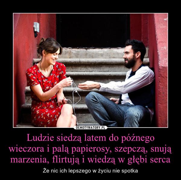 Ludzie siedzą latem do późnego wieczora i palą papierosy, szepczą, snują marzenia, flirtują i wiedzą w głębi serca – Że nic ich lepszego w życiu nie spotka