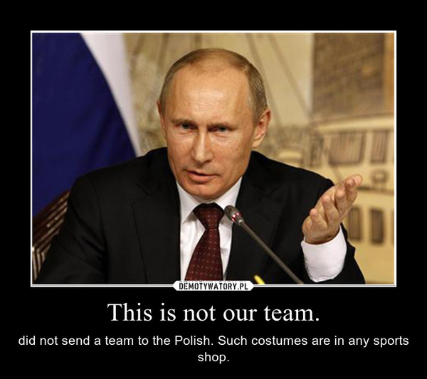 This is not our team. – did not send a team to the Polish. Such costumes are in any sports shop.