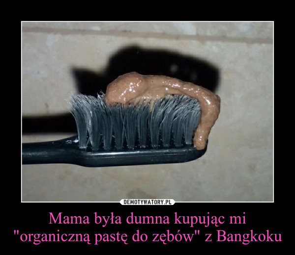 """Mama była dumna kupując mi """"organiczną pastę do zębów"""" z Bangkoku –"""