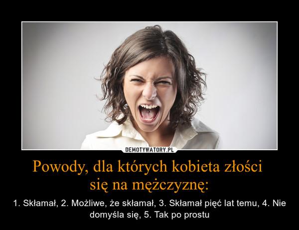 Powody, dla których kobieta złości się na mężczyznę: – 1. Skłamał, 2. Możliwe, że skłamał, 3. Skłamał pięć lat temu, 4. Nie domyśla się, 5. Tak po prostu