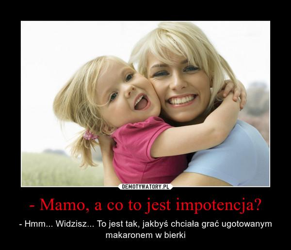 - Mamo, a co to jest impotencja? – - Hmm... Widzisz... To jest tak, jakbyś chciała grać ugotowanym makaronem w bierki