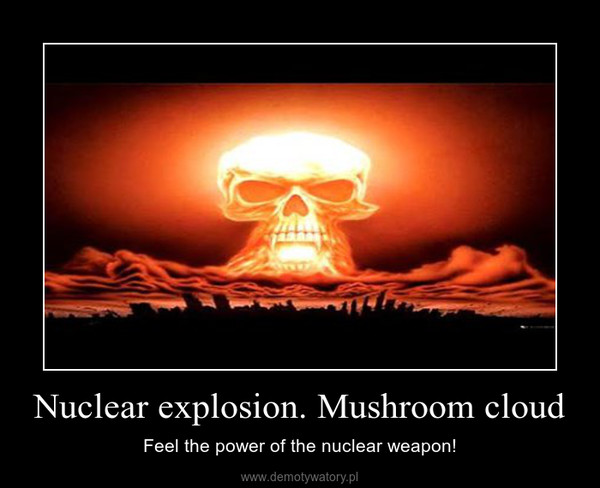 Nuclear explosion. Mushroom cloud – Feel the power of the nuclear weapon!