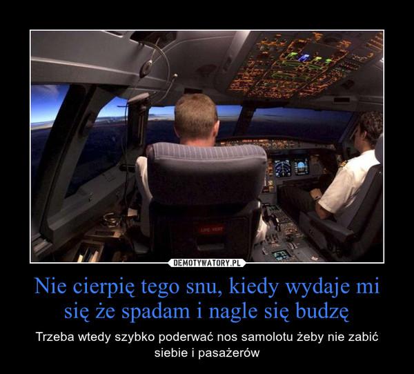 Nie cierpię tego snu, kiedy wydaje mi się że spadam i nagle się budzę – Trzeba wtedy szybko poderwać nos samolotu żeby nie zabić siebie i pasażerów