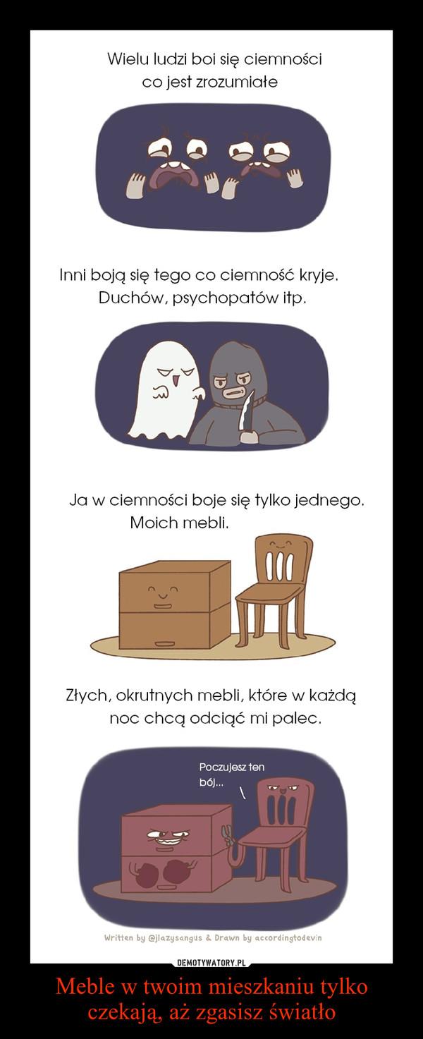 Meble w twoim mieszkaniu tylko czekają, aż zgasisz światło –