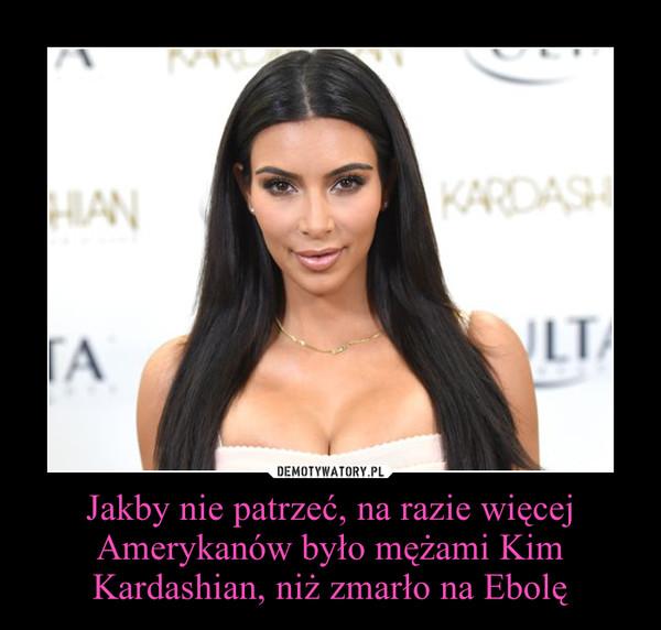 Jakby nie patrzeć, na razie więcej Amerykanów było mężami Kim Kardashian, niż zmarło na Ebolę –