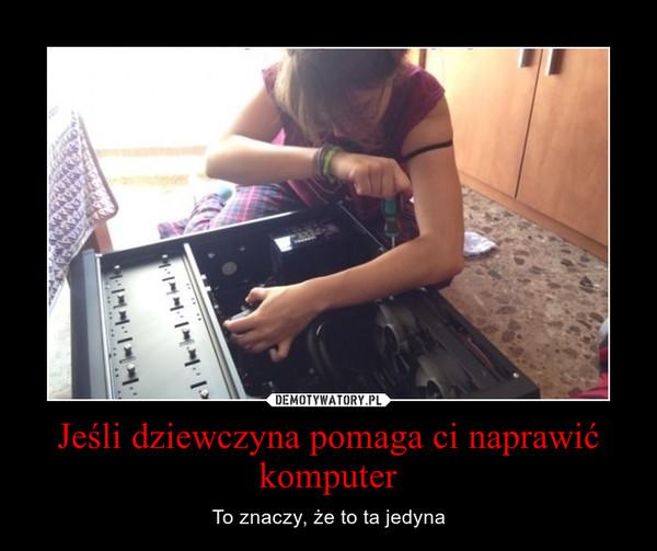 Jeśli dziewczyna pomaga ci naprawić komputer – To znaczy, że to ta jedyna