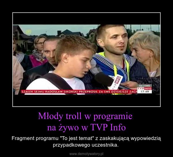 """Młody troll w programie  na żywo w TVP Info – Fragment programu """"To jest temat"""" z zaskakującą wypowiedzią przypadkowego uczestnika."""