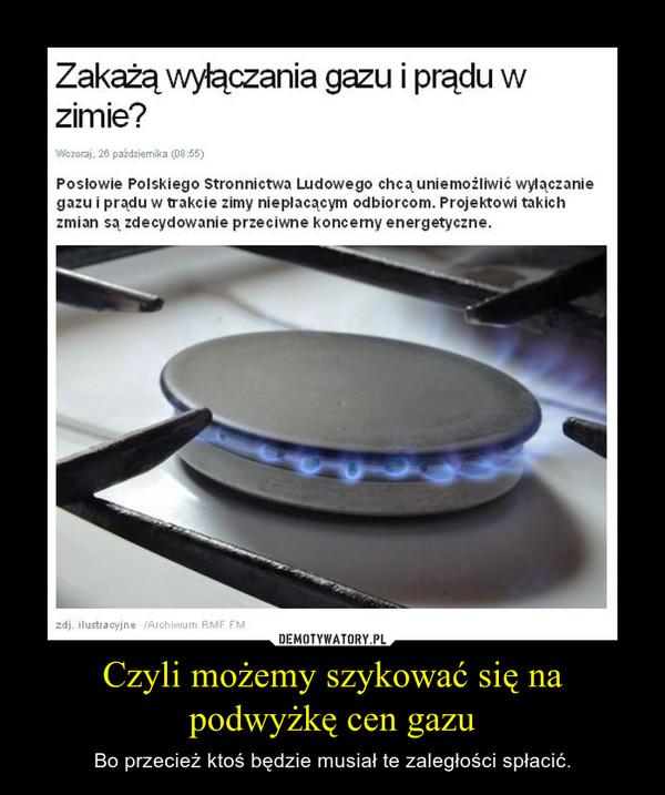 Czyli możemy szykować się na podwyżkę cen gazu – Bo przecież ktoś będzie musiał te zaległości spłacić.