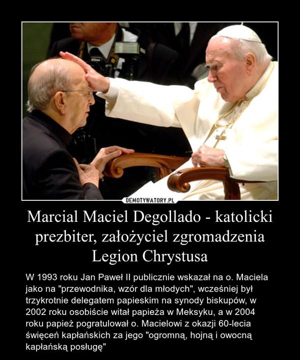 """Marcial Maciel Degollado - katolicki prezbiter, założyciel zgromadzenia Legion Chrystusa – W 1993 roku Jan Paweł II publicznie wskazał na o. Maciela jako na """"przewodnika, wzór dla młodych"""", wcześniej był trzykrotnie delegatem papieskim na synody biskupów, w 2002 roku osobiście witał papieża w Meksyku, a w 2004 roku papież pogratulował o. Macielowi z okazji 60-lecia święceń kapłańskich za jego """"ogromną, hojną i owocną kapłańską posługę"""""""