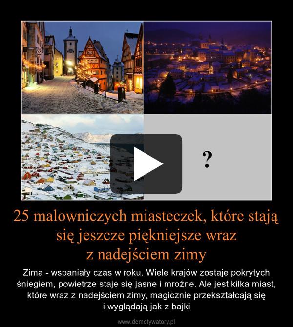 25 malowniczych miasteczek, które stają się jeszcze piękniejsze wrazz nadejściem zimy – Zima - wspaniały czas w roku. Wiele krajów zostaje pokrytych śniegiem, powietrze staje się jasne i mroźne. Ale jest kilka miast, które wraz z nadejściem zimy, magicznie przekształcają sięi wyglądają jak z bajki