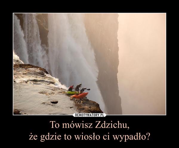 To mówisz Zdzichu,że gdzie to wiosło ci wypadło? –