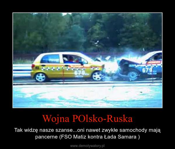 Wojna POlsko-Ruska – Tak widzę nasze szanse...oni nawet zwykłe samochody mają pancerne (FSO Matiz kontra Łada Samara )