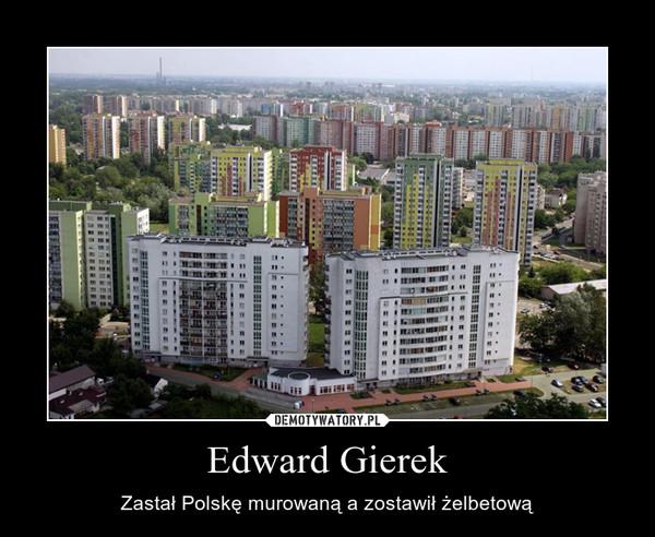 Edward Gierek – Zastał Polskę murowaną a zostawił żelbetową