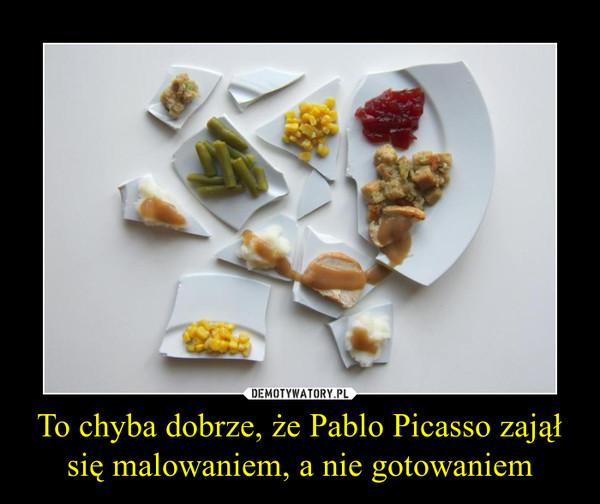To chyba dobrze, że Pablo Picasso zajął się malowaniem, a nie gotowaniem –
