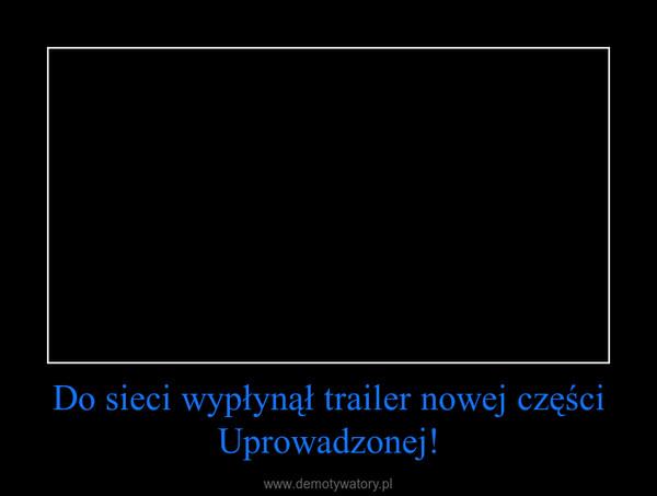 Do sieci wypłynął trailer nowej części Uprowadzonej! –