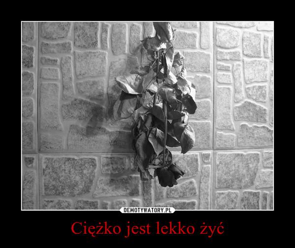 Ciężko jest lekko żyć –