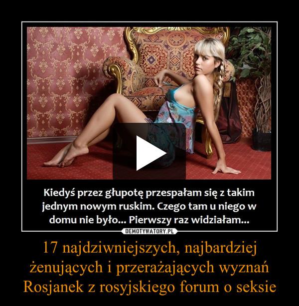 17 najdziwniejszych, najbardziej żenujących i przerażających wyznań Rosjanek z rosyjskiego forum o seksie