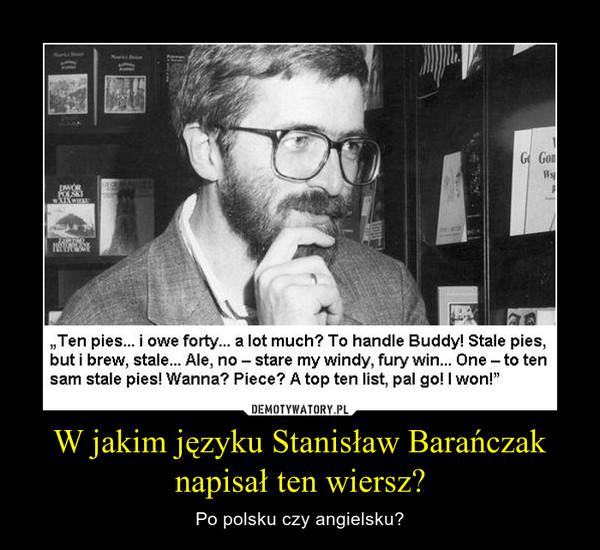 W jakim języku Stanisław Barańczak napisał ten wiersz? – Po polsku czy angielsku?