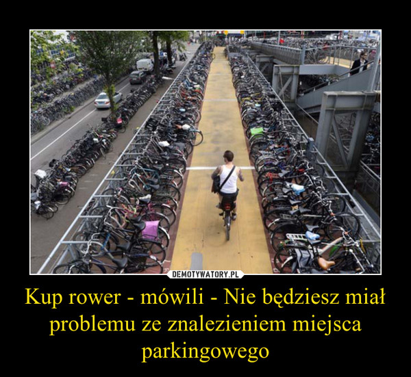 Kup rower - mówili - Nie będziesz miał problemu ze znalezieniem miejsca parkingowego –