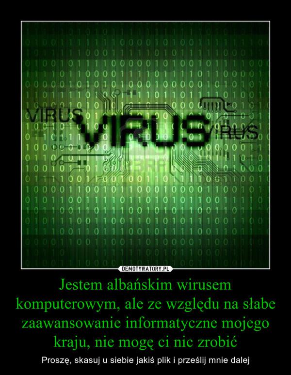 Jestem albańskim wirusem komputerowym, ale ze względu na słabe zaawansowanie informatyczne mojego kraju, nie mogę ci nic zrobić – Proszę, skasuj u siebie jakiś plik i prześlij mnie dalej