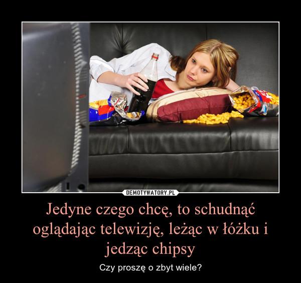 Jedyne czego chcę, to schudnąć oglądając telewizję, leżąc w łóżku i jedząc chipsy – Czy proszę o zbyt wiele?