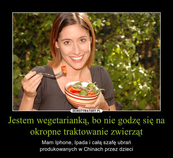 Jestem wegetarianką, bo nie godzę się na okropne traktowanie zwierząt – Mam Iphone, Ipada i całą szafę ubrańprodukowanych w Chinach przez dzieci