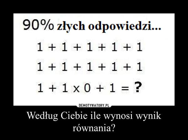 Według Ciebie ile wynosi wynik równania? –