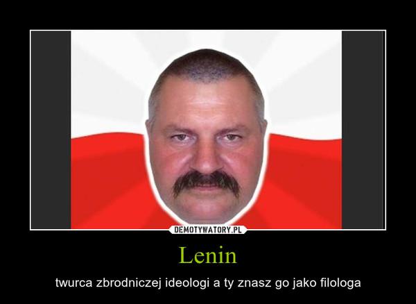 Lenin – twurca zbrodniczej ideologi a ty znasz go jako filologa